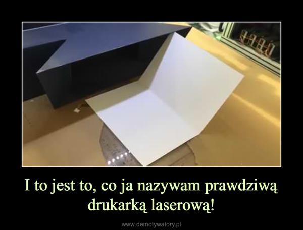 I to jest to, co ja nazywam prawdziwą drukarką laserową! –