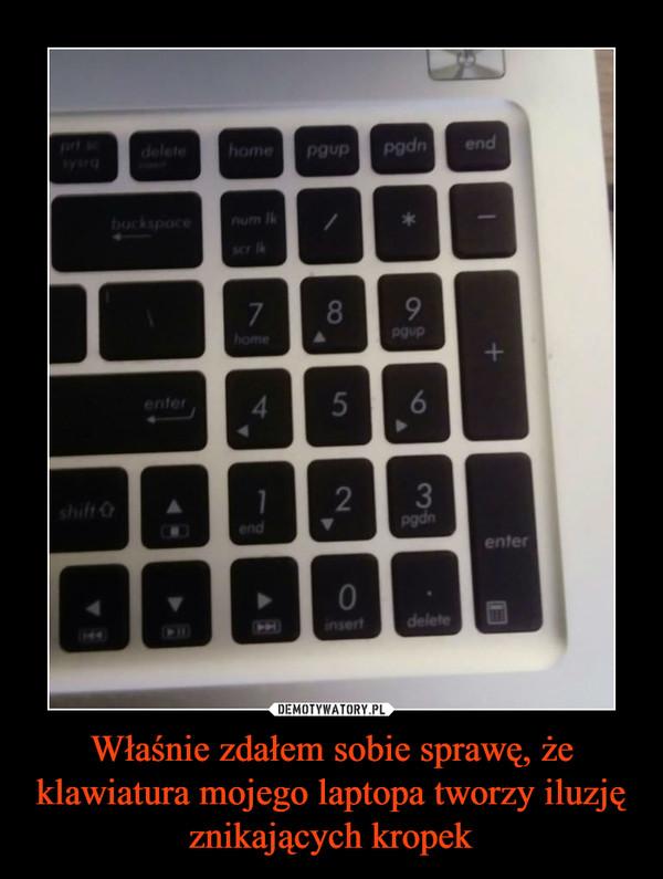 Właśnie zdałem sobie sprawę, że klawiatura mojego laptopa tworzy iluzję znikających kropek –