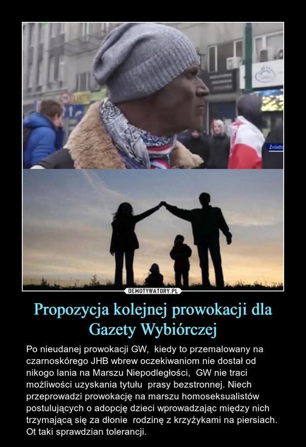 Propozycja kolejnej prowokacji dla Gazety Wybiórczej – Po nieudanej prowokacji GW,  kiedy to przemalowany na czarnoskórego JHB wbrew oczekiwaniom nie dostał od nikogo lania na Marszu Niepodległości,  GW nie traci możliwości uzyskania tytułu  prasy bezstronnej. Niech przeprowadzi prowokację na marszu homoseksualistów postulujących o adopcję dzieci wprowadzając między nich trzymającą się za dłonie  rodzinę z krzyżykami na piersiach. Ot taki sprawdzian tolerancji.