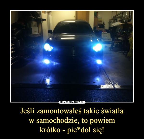 Jeśli zamontowałeś takie światław samochodzie, to powiemkrótko - pie*dol się! –