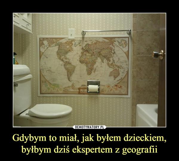 Gdybym to miał, jak byłem dzieckiem, byłbym dziś ekspertem z geografii –