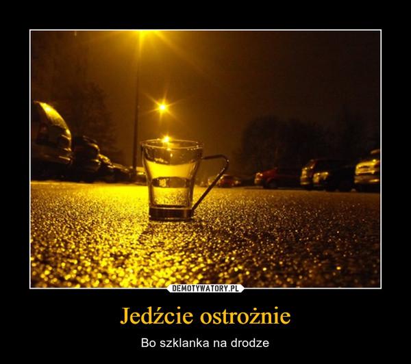 Jedźcie ostrożnie – Bo szklanka na drodze