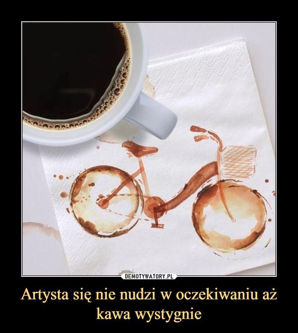 Artysta się nie nudzi w oczekiwaniu aż kawa wystygnie –
