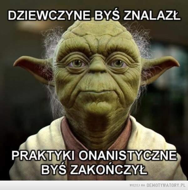 Yoda radzi –  DZIEWCZYNĘ BYŚ ZNALAZŁPRAKTYKI ONANISTYCZNE BYŚ ZAKOŃCZYŁ