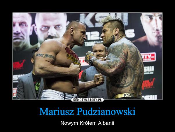 Mariusz Pudzianowski – Nowym Królem Albanii