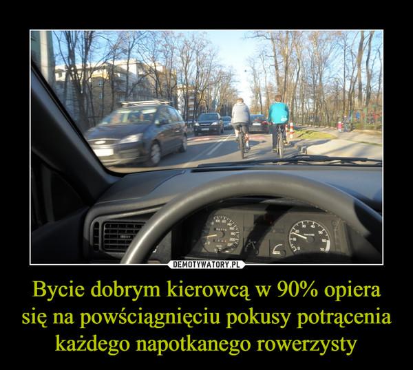 Bycie dobrym kierowcą w 90% opiera się na powściągnięciu pokusy potrącenia każdego napotkanego rowerzysty –