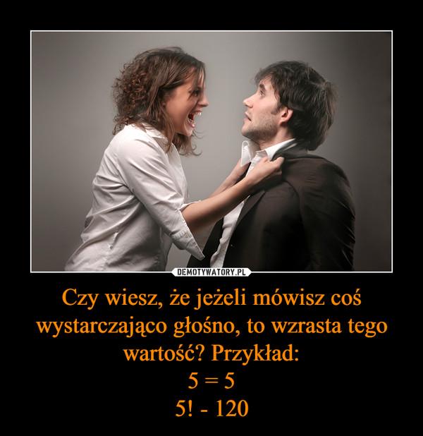 Czy wiesz, że jeżeli mówisz coś wystarczająco głośno, to wzrasta tego wartość? Przykład:5 = 55! - 120 –