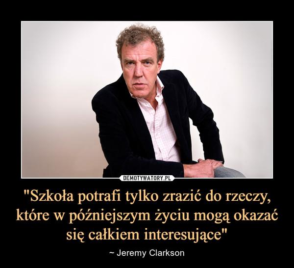 """""""Szkoła potrafi tylko zrazić do rzeczy, które w późniejszym życiu mogą okazać się całkiem interesujące"""" – ~ Jeremy Clarkson"""