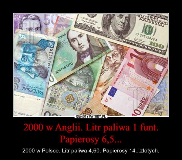 2000 w Anglii. Litr paliwa 1 funt. Papierosy 6,5... – 2000 w Polsce. Litr paliwa 4,60. Papierosy 14...złotych.