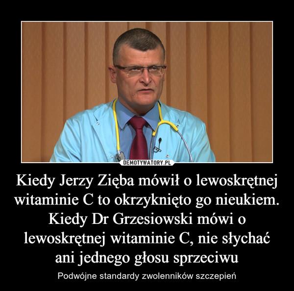 Kiedy Jerzy Zięba mówił o lewoskrętnej witaminie C to okrzyknięto go nieukiem. Kiedy Dr Grzesiowski mówi o lewoskrętnej witaminie C, nie słychać ani jednego głosu sprzeciwu – Podwójne standardy zwolenników szczepień