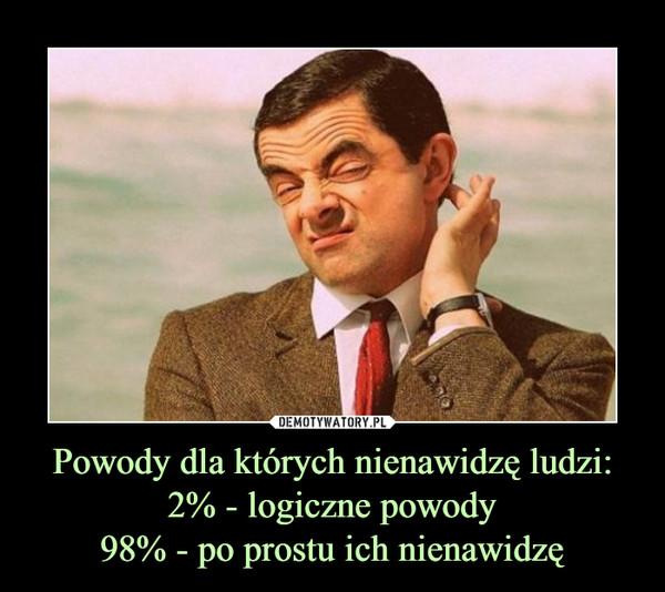 Powody dla których nienawidzę ludzi:2% - logiczne powody98% - po prostu ich nienawidzę –