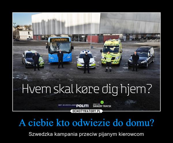 A ciebie kto odwiezie do domu? – Szwedzka kampania przeciw pijanym kierowcom