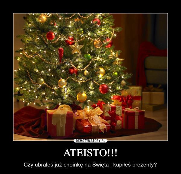 ATEISTO!!! – Czy ubrałeś już choinkę na Święta i kupiłeś prezenty?
