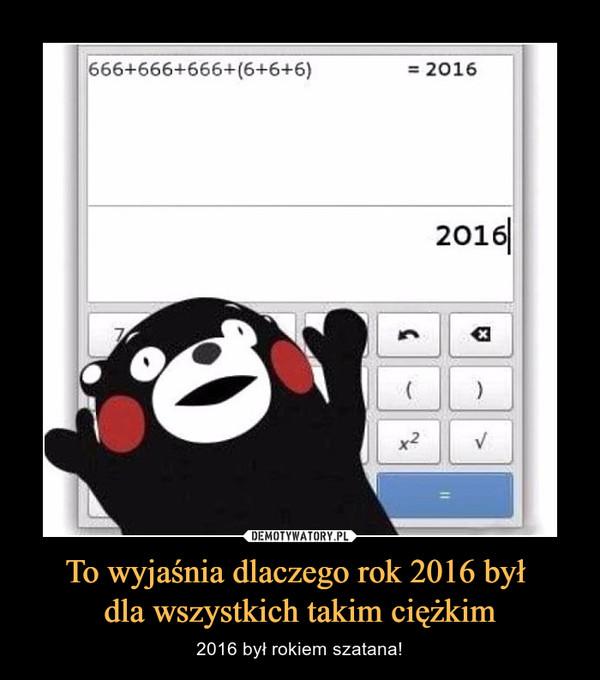 To wyjaśnia dlaczego rok 2016 był dla wszystkich takim ciężkim – 2016 był rokiem szatana!