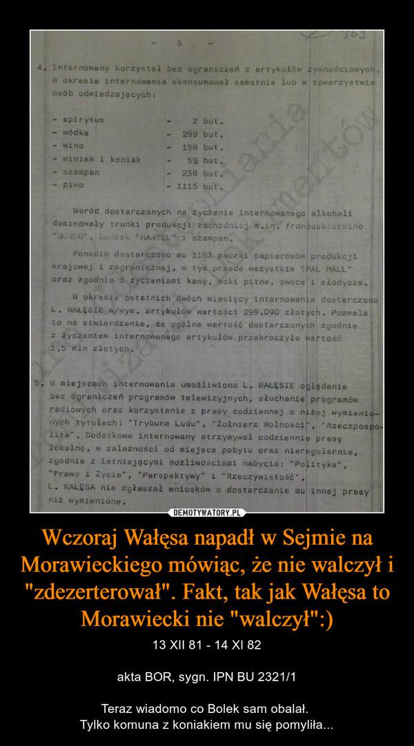 """Wczoraj Wałęsa napadł w Sejmie na Morawieckiego mówiąc, że nie walczył i """"zdezerterował"""". Fakt, tak jak Wałęsa to Morawiecki nie """"walczył"""":) – 13 XII 81 - 14 XI 82akta BOR, sygn. IPN BU 2321/1Teraz wiadomo co Bolek sam obalał. Tylko komuna z koniakiem mu się pomyliła..."""