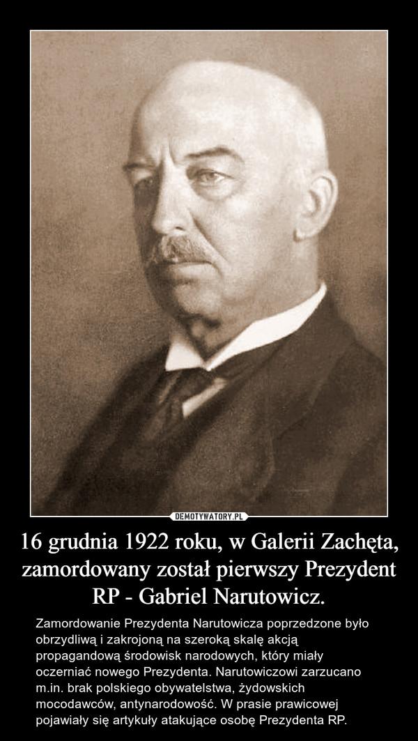 16 grudnia 1922 roku, w Galerii Zachęta, zamordowany został pierwszy Prezydent RP - Gabriel Narutowicz. – Zamordowanie Prezydenta Narutowicza poprzedzone było obrzydliwą i zakrojoną na szeroką skalę akcją propagandową środowisk narodowych, który miały oczerniać nowego Prezydenta. Narutowiczowi zarzucano m.in. brak polskiego obywatelstwa, żydowskich mocodawców, antynarodowość. W prasie prawicowej pojawiały się artykuły atakujące osobę Prezydenta RP.