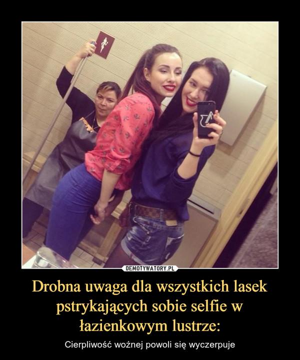 Drobna uwaga dla wszystkich lasek pstrykających sobie selfie w łazienkowym lustrze: – Cierpliwość woźnej powoli się wyczerpuje