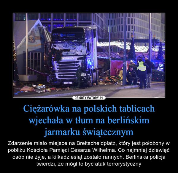 Ciężarówka na polskich tablicach wjechała w tłum na berlińskimjarmarku świątecznym – Zdarzenie miało miejsce na Breitscheidplatz, który jest położony w pobliżu Kościoła Pamięci Cesarza Wilhelma. Co najmniej dziewięć osób nie żyje, a kilkadziesiąt zostało rannych. Berlińska policja twierdzi, że mógł to być atak terrorystyczny