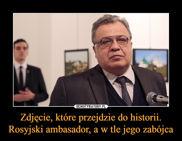 Zdjęcie, które przejdzie do historii.Rosyjski ambasador, a w tle jego zabójca –