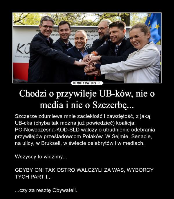 Chodzi o przywileje UB-ków, nie o media i nie o Szczerbę... – Szczerze zdumiewa mnie zaciekłość i zawziętość, z jaką UB-cka (chyba tak można już powiedzieć) koalicja: PO-Nowoczesna-KOD-SLD walczy o utrudnienie odebrania przywilejów prześladowcom Polaków. W Sejmie, Senacie, na ulicy, w Brukseli, w świecie celebrytów i w mediach.Wszyscy to widzimy...GDYBY ONI TAK OSTRO WALCZYLI ZA WAS, WYBORCY TYCH PARTII......czy za resztę Obywateli.