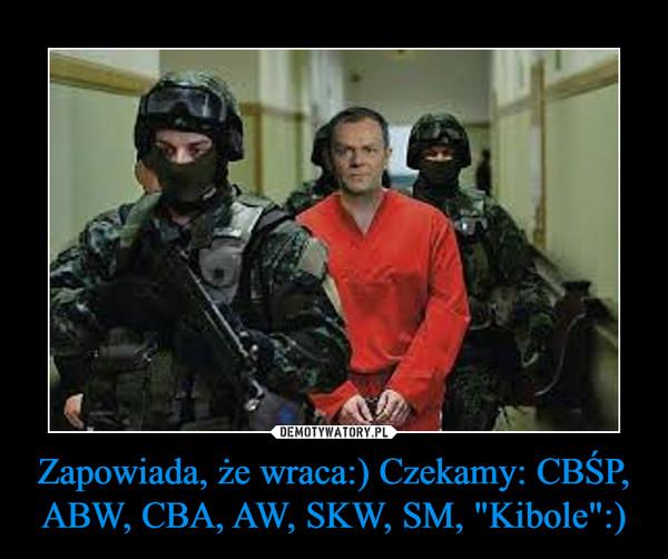 """Zapowiada, że wraca:) Czekamy: CBŚP, ABW, CBA, AW, SKW, SM, """"Kibole"""":) –"""