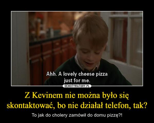 Z Kevinem nie można było się skontaktować, bo nie działał telefon, tak? – To jak do cholery zamówił do domu pizzę?!