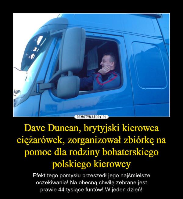 Dave Duncan, brytyjski kierowca ciężarówek, zorganizował zbiórkę na pomoc dla rodziny bohaterskiego polskiego kierowcy – Efekt tego pomysłu przeszedł jego najśmielsze oczekiwania! Na obecną chwilę zebrane jest prawie 44 tysiące funtów! W jeden dzień!