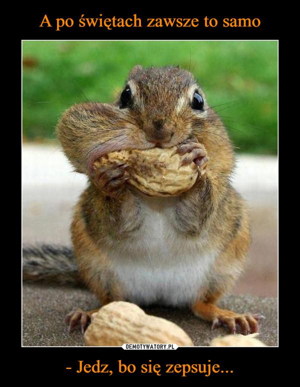 - Jedz, bo się zepsuje... –