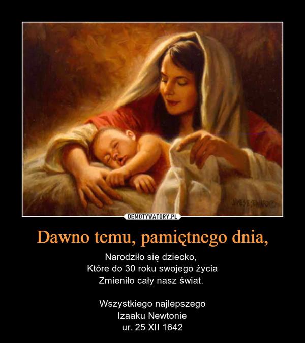 Dawno temu, pamiętnego dnia, – Narodziło się dziecko, Które do 30 roku swojego życiaZmieniło cały nasz świat. Wszystkiego najlepszegoIzaaku Newtonieur. 25 XII 1642