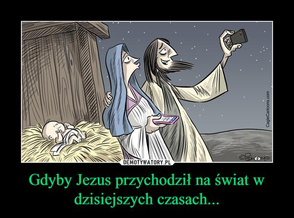 Gdyby Jezus przychodził na świat w dzisiejszych czasach... –