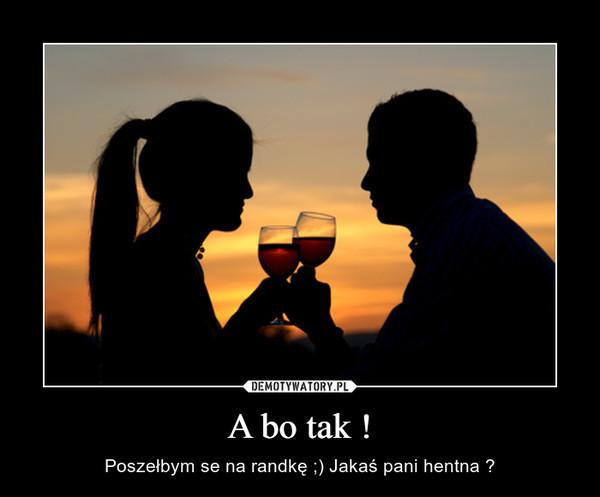 A bo tak ! – Poszełbym se na randkę ;) Jakaś pani hentna ?