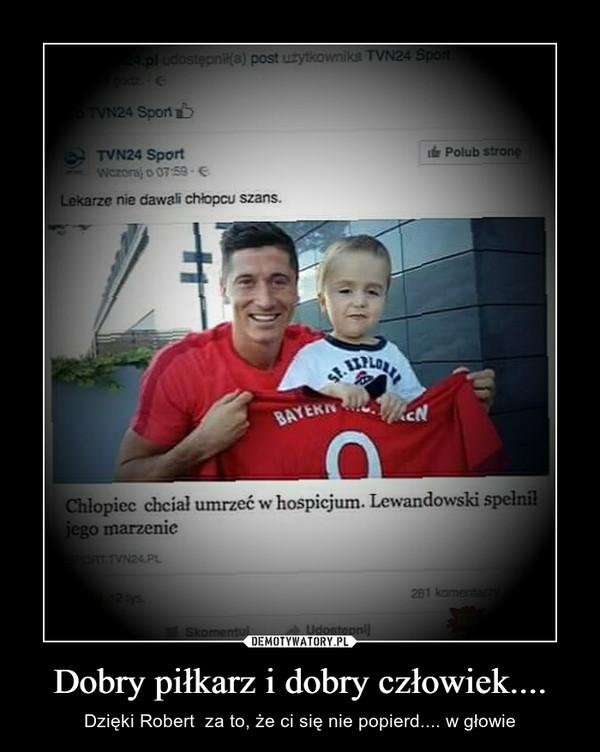 Dobry piłkarz i dobry człowiek.... – Dzięki Robert  za to, że ci się nie popierd.... w głowie