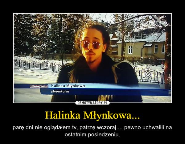 Halinka Młynkowa... – parę dni nie oglądałem tv, patrzę wczoraj.... pewno uchwalili na ostatnim posiedzeniu.