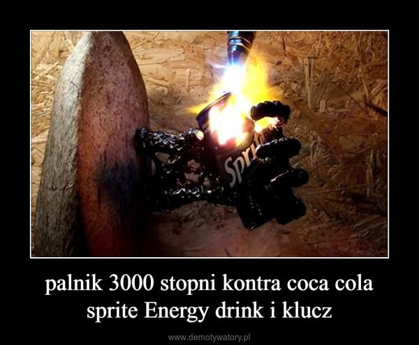palnik 3000 stopni kontra coca cola sprite Energy drink i klucz –