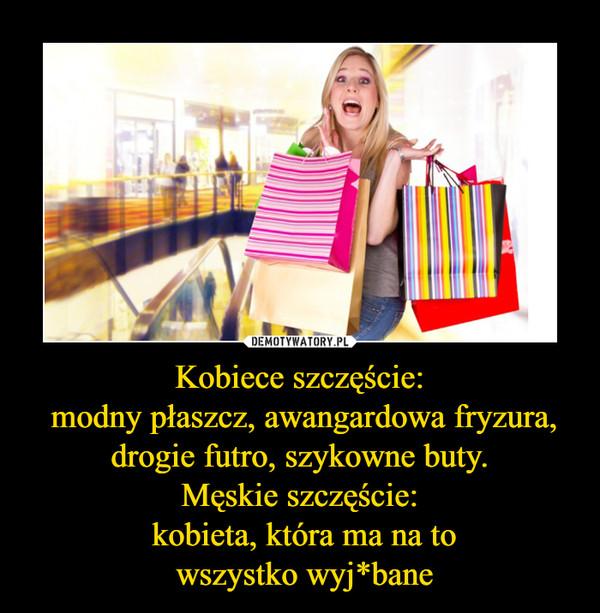 Kobiece szczęście: modny płaszcz, awangardowa fryzura, drogie futro, szykowne buty.Męskie szczęście: kobieta, która ma na to wszystko wyj*bane –