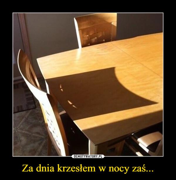 Za dnia krzesłem w nocy zaś... –