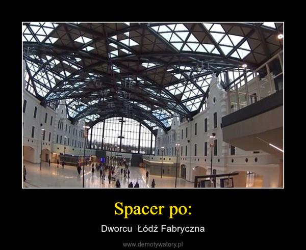 Spacer po: – Dworcu  Łódź Fabryczna