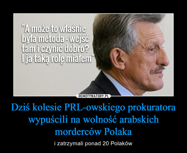Dziś kolesie PRL-owskiego prokuratora wypuścili na wolność arabskich morderców Polaka – i zatrzymali ponad 20 Polaków