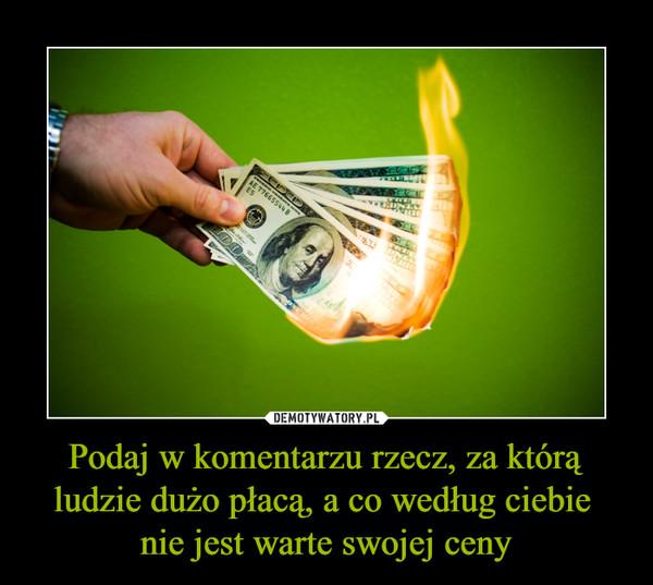 Podaj w komentarzu rzecz, za którą ludzie dużo płacą, a co według ciebie nie jest warte swojej ceny –
