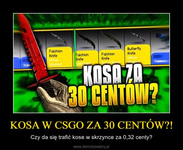 KOSA W CSGO ZA 30 CENTÓW?! – Czy da się trafić kose w skrzynce za 0,32 centy?
