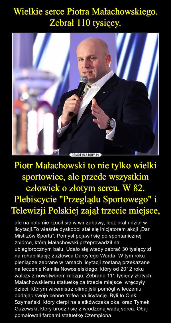 """Piotr Małachowski to nie tylko wielki sportowiec, ale przede wszystkim człowiek o złotym sercu. W 82. Plebiscycie """"Przeglądu Sportowego"""" i Telewizji Polskiej zajął trzecie miejsce, – ale na balu nie rzucił się w wir zabawy, lecz brał udział w licytacji.To właśnie dyskobol stał się inicjatorem akcji """"Dar Mistrzów Sportu"""". Pomysł pojawił się po spontanicznej zbiórce, którą Małachowski przeprowadził na ubiegłorocznym balu. Udało się wtedy zebrać 30 tysięcy zł na rehabilitację żużlowca Darcy'ego Warda. W tym roku pieniądze zebrane w ramach licytacji zostaną przekazane na leczenie Kamila Nowosielskiego, który od 2012 roku walczy z nowotworem mózgu. Zebrano 111 tysięcy złotych. Małachowskiemu statuetkę za trzecie miejsce  wręczyły dzieci, którym wicemistrz olimpijski pomógł w leczeniu oddając swoje cenne trofea na licytację. Byli to Olek Szymański, który cierpi na siatkówczaka oka, oraz Tymek Gużewski, który urodził się z wrodzoną wadą serca. Obaj pomalowali farbami statuetkę Czempiona."""