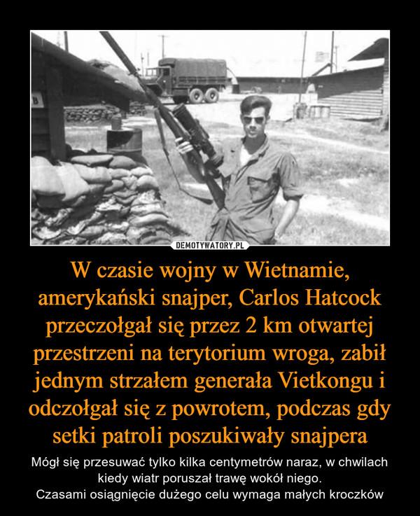 W czasie wojny w Wietnamie, amerykański snajper, Carlos Hatcock przeczołgał się przez 2 km otwartej przestrzeni na terytorium wroga, zabił jednym strzałem generała Vietkongu i odczołgał się z powrotem, podczas gdy setki patroli poszukiwały snajpera – Mógł się przesuwać tylko kilka centymetrów naraz, w chwilach kiedy wiatr poruszał trawę wokół niego.Czasami osiągnięcie dużego celu wymaga małych kroczków