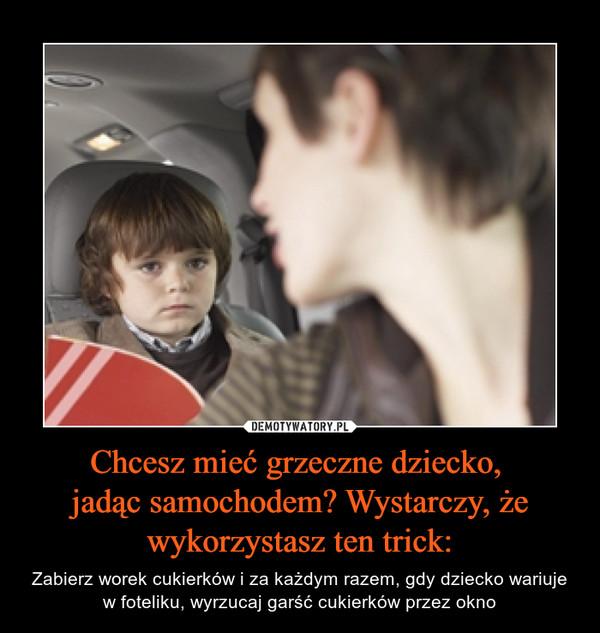 Chcesz mieć grzeczne dziecko, jadąc samochodem? Wystarczy, że wykorzystasz ten trick: – Zabierz worek cukierków i za każdym razem, gdy dziecko wariuje w foteliku, wyrzucaj garść cukierków przez okno