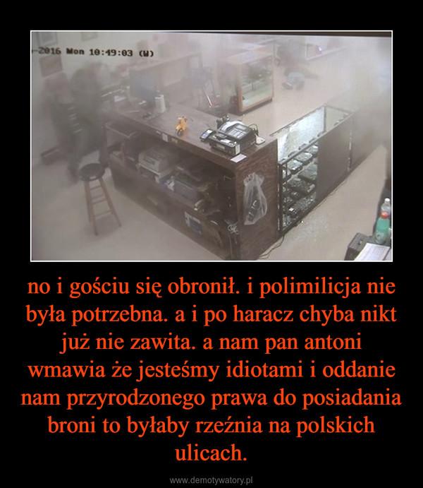 no i gościu się obronił. i polimilicja nie była potrzebna. a i po haracz chyba nikt już nie zawita. a nam pan antoni wmawia że jesteśmy idiotami i oddanie nam przyrodzonego prawa do posiadania broni to byłaby rzeźnia na polskich ulicach. –