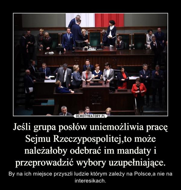 Jeśli grupa posłów uniemożliwia pracę Sejmu Rzeczypospolitej,to może należałoby odebrać im mandaty i przeprowadzić wybory uzupełniające. – By na ich miejsce przyszli ludzie którym zależy na Polsce,a nie na interesikach.
