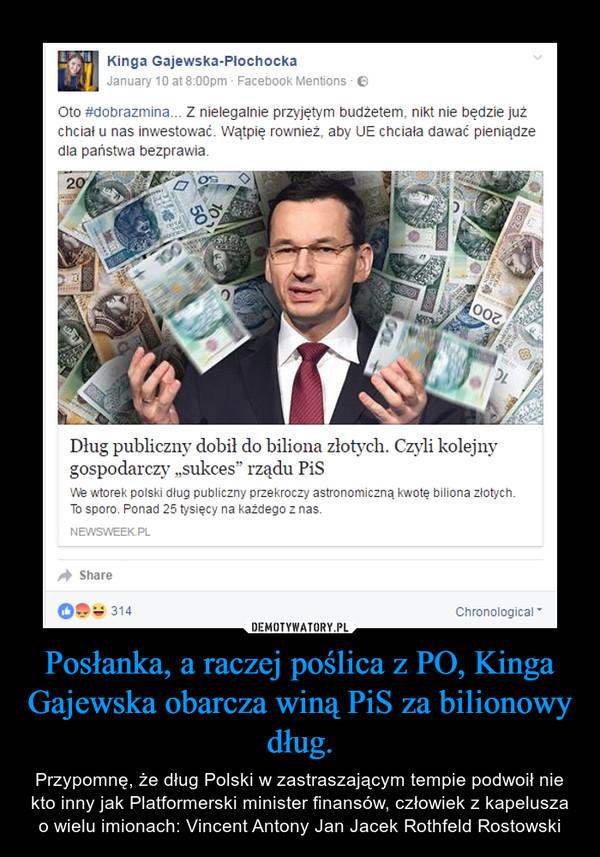 Posłanka, a raczej poślica z PO, Kinga Gajewska obarcza winą PiS za bilionowy dług. – Przypomnę, że dług Polski w zastraszającym tempie podwoił nie kto inny jak Platformerski minister finansów, człowiek z kapelusza o wielu imionach: Vincent Antony Jan Jacek Rothfeld Rostowski
