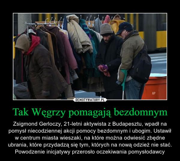 Tak Węgrzy pomagają bezdomnym – Zsigmond Gerloczy, 21-letni aktywista z Budapesztu, wpadł na pomysł niecodziennej akcji pomocy bezdomnym i ubogim. Ustawił w centrum miasta wieszaki, na które można odwiesić zbędne ubrania, które przydadzą się tym, których na nową odzież nie stać. Powodzenie inicjatywy przerosło oczekiwania pomysłodawcy