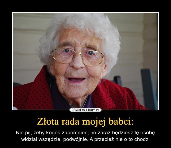 Złota rada mojej babci: – Nie pij, żeby kogoś zapomnieć, bo zaraz będziesz tę osobę widział wszędzie, podwójnie. A przecież nie o to chodzi