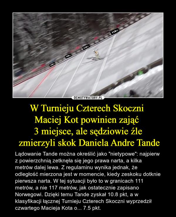 """W Turnieju Czterech Skoczni Maciej Kot powinien zająć 3 miejsce, ale sędziowie źle zmierzyli skok Daniela Andre Tande – Lądowanie Tande można określić jako """"nietypowe"""": najpierw z powierzchnią zetknęła się jego prawa narta, a kilka metrów dalej lewa. Z regulaminu wynika jednak, że odległość mierzona jest w momencie, kiedy zeskoku dotknie pierwsza narta. W tej sytuacji było to w granicach 111 metrów, a nie 117 metrów, jak ostatecznie zapisano Norwegowi. Dzięki temu Tande zyskał 10.8 pkt, a w klasyfikacji łącznej Turnieju Czterech Skoczni wyprzedził czwartego Macieja Kota o... 7.5 pkt."""
