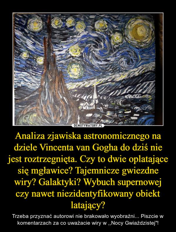 """Analiza zjawiska astronomicznego na dziele Vincenta van Gogha do dziś nie jest roztrzegnięta. Czy to dwie oplatające się mgławice? Tajemnicze gwiezdne wiry? Galaktyki? Wybuch supernowej czy nawet niezidentyfikowany obiekt latający? – Trzeba przyznać autorowi nie brakowało wyobraźni... Piszcie w komentarzach za co uważacie wiry w ,,Nocy Gwiaździstej""""!"""